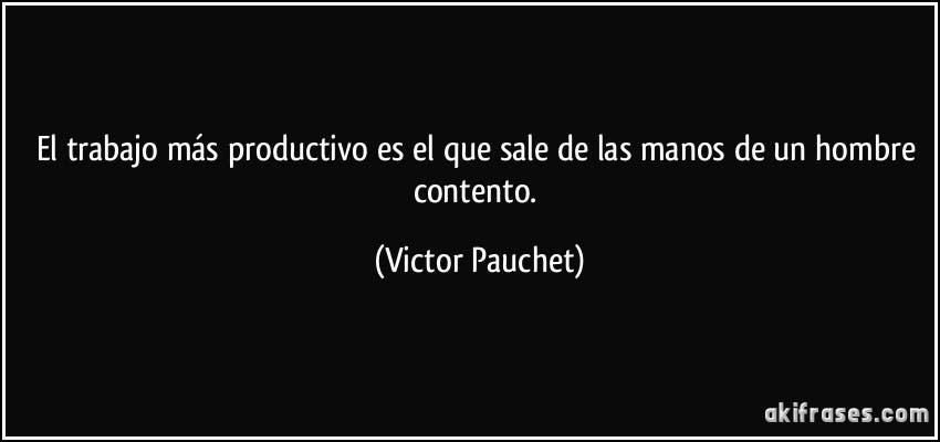 frase-el-trabajo-mas-productivo-es-el-que-sale-de-las-manos-de-un-hombre-contento-victor-pauchet-139036